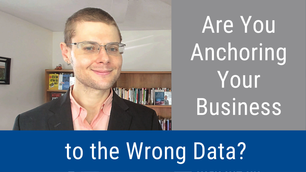Are You Anchoring Your Business to the Wrong Data? (Video and Podcast)